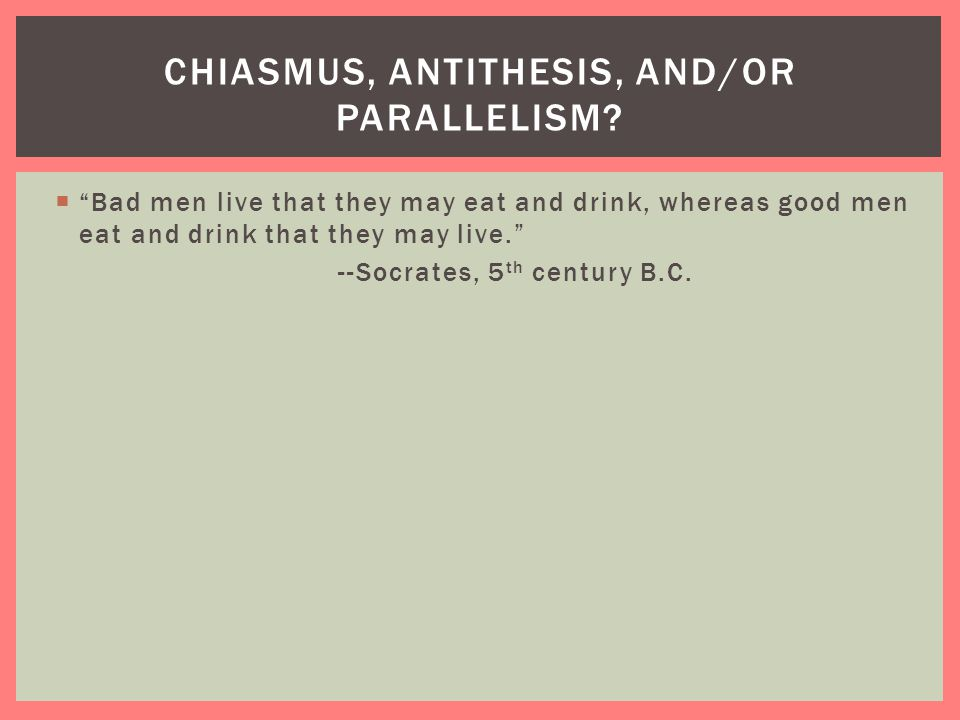 """ """"Bad men live that they may eat and drink, whereas good men eat and drink that they may live."""" --Socrates, 5 th century B.C. CHIASMUS, ANTITHESIS, A"""