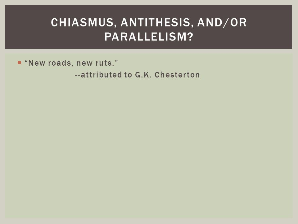 """ """"New roads, new ruts."""" --attributed to G.K. Chesterton CHIASMUS, ANTITHESIS, AND/OR PARALLELISM?"""