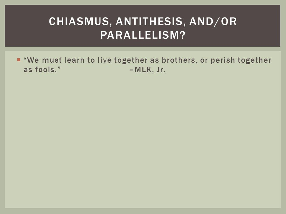 """ """"We must learn to live together as brothers, or perish together as fools."""" –MLK, Jr. CHIASMUS, ANTITHESIS, AND/OR PARALLELISM?"""