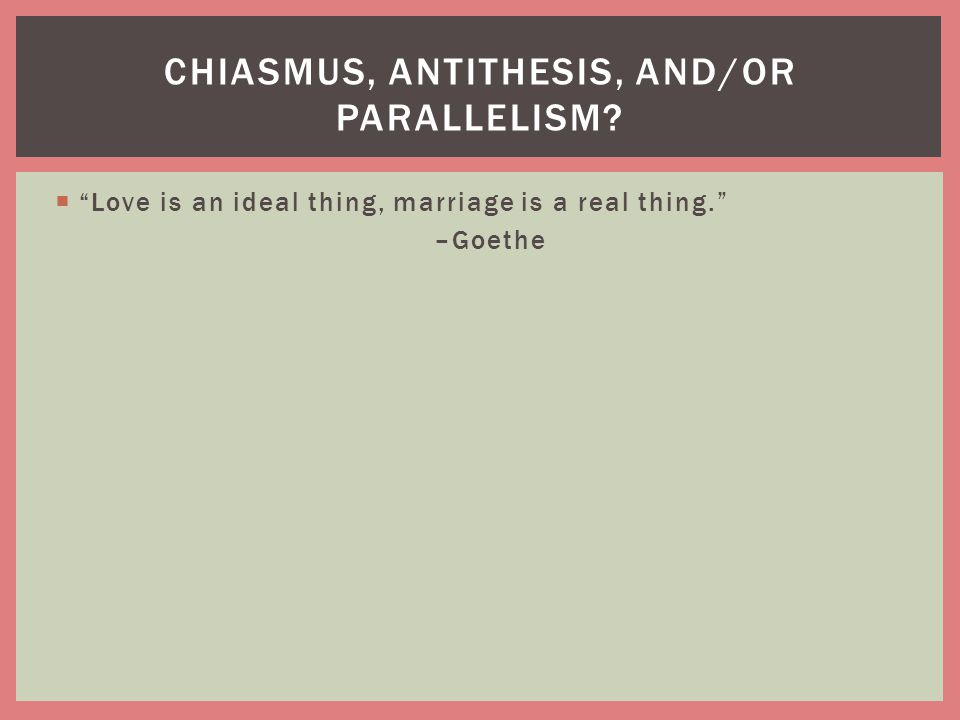 """ """"Love is an ideal thing, marriage is a real thing."""" –Goethe CHIASMUS, ANTITHESIS, AND/OR PARALLELISM?"""