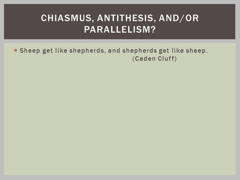  Sheep get like shepherds, and shepherds get like sheep. (Caden Cluff) CHIASMUS, ANTITHESIS, AND/OR PARALLELISM?