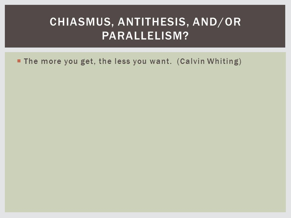  The more you get, the less you want. (Calvin Whiting) CHIASMUS, ANTITHESIS, AND/OR PARALLELISM?