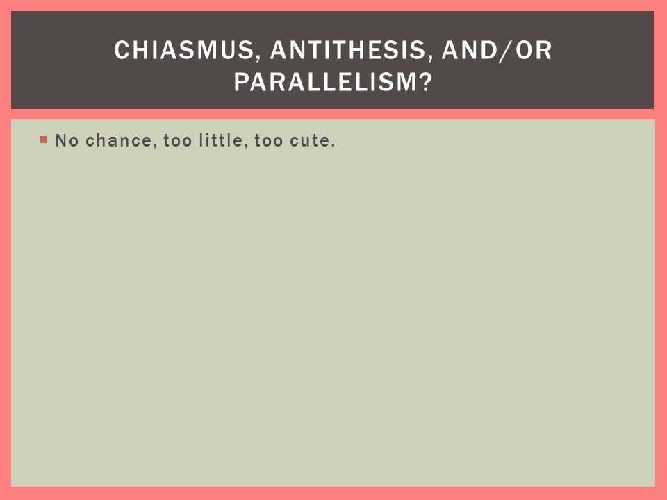  No chance, too little, too cute. CHIASMUS, ANTITHESIS, AND/OR PARALLELISM?