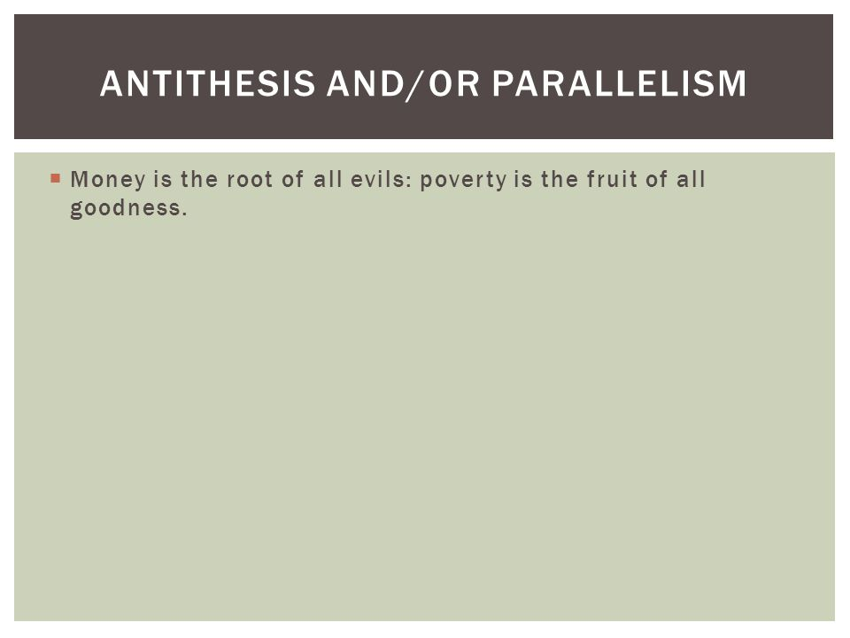  Money is the root of all evils: poverty is the fruit of all goodness. ANTITHESIS AND/OR PARALLELISM