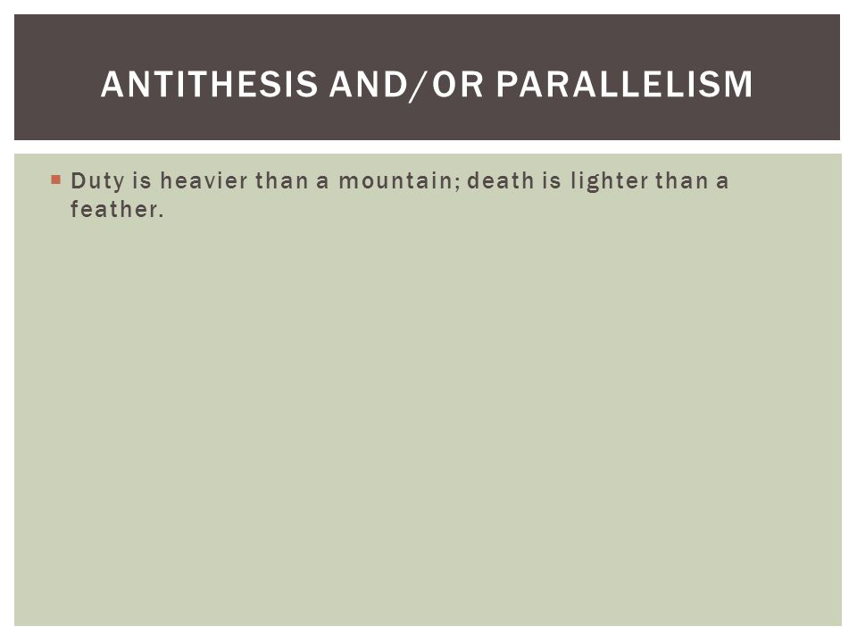  Duty is heavier than a mountain; death is lighter than a feather. ANTITHESIS AND/OR PARALLELISM