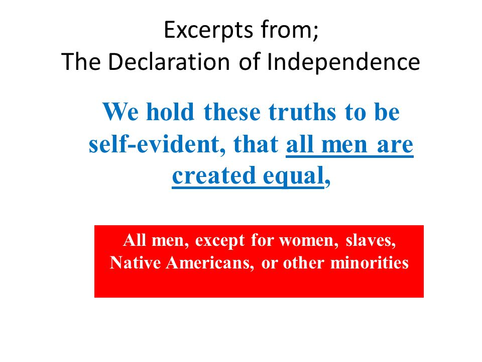 Excerpts from; The Declaration of Independence We hold these truths to be self-evident, that all men are created equal, All men, except for women, slaves, Native Americans, or other minorities