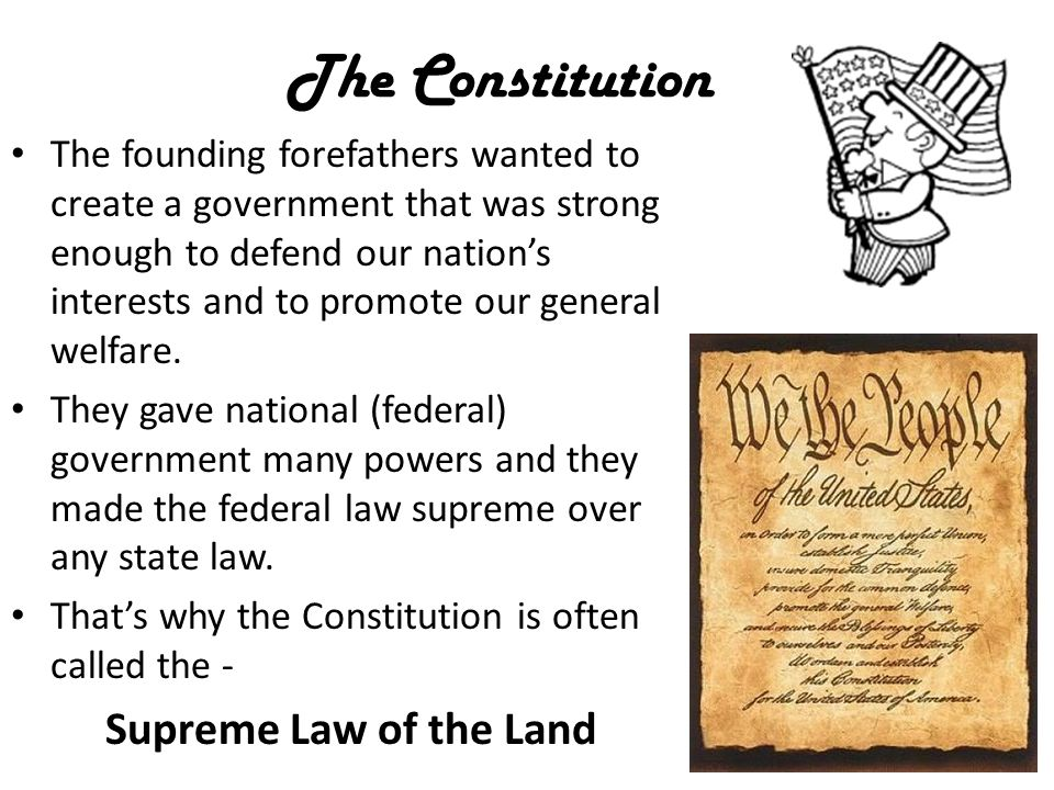 The Constitution The founding forefathers wanted to create a government that was strong enough to defend our nation's interests and to promote our general welfare.
