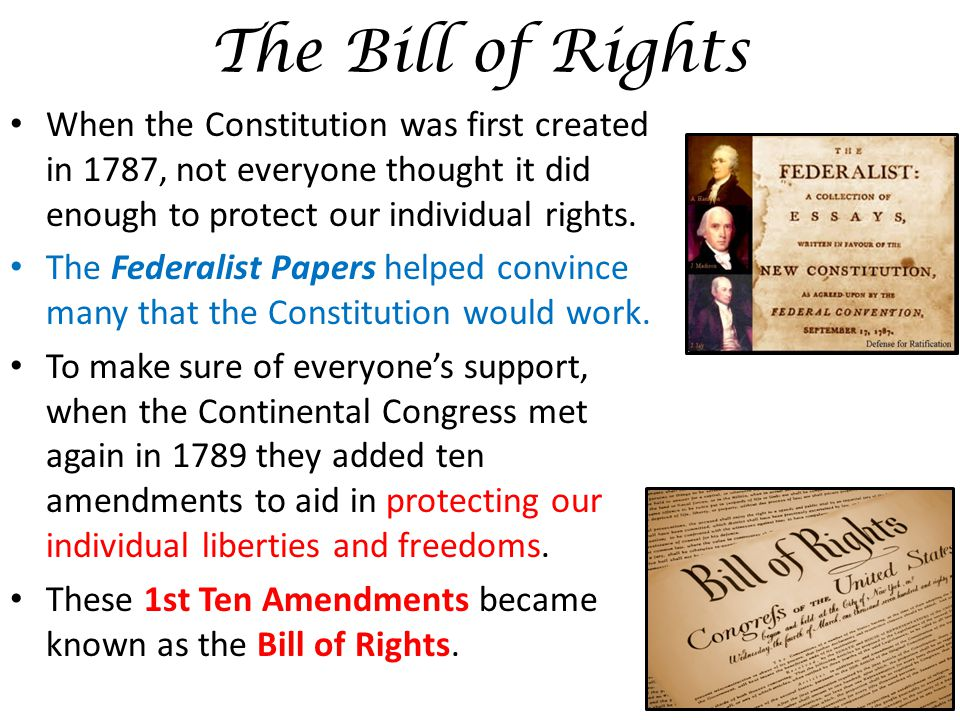 The Bill of Rights When the Constitution was first created in 1787, not everyone thought it did enough to protect our individual rights.