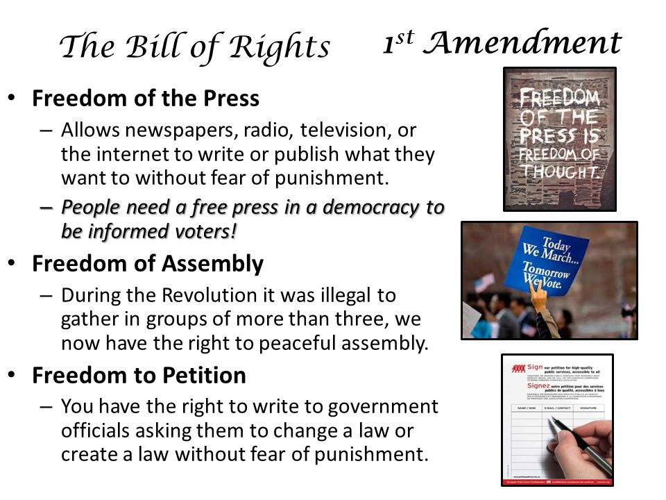 Freedom of the Press – Allows newspapers, radio, television, or the internet to write or publish what they want to without fear of punishment.
