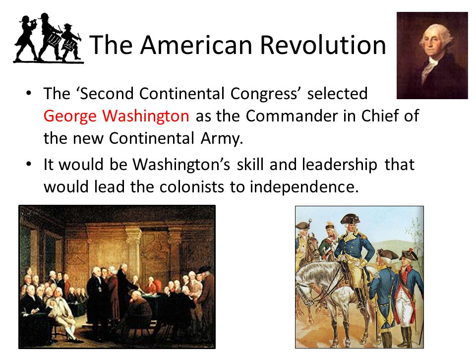 The American Revolution The 'Second Continental Congress' selected George Washington as the Commander in Chief of the new Continental Army.