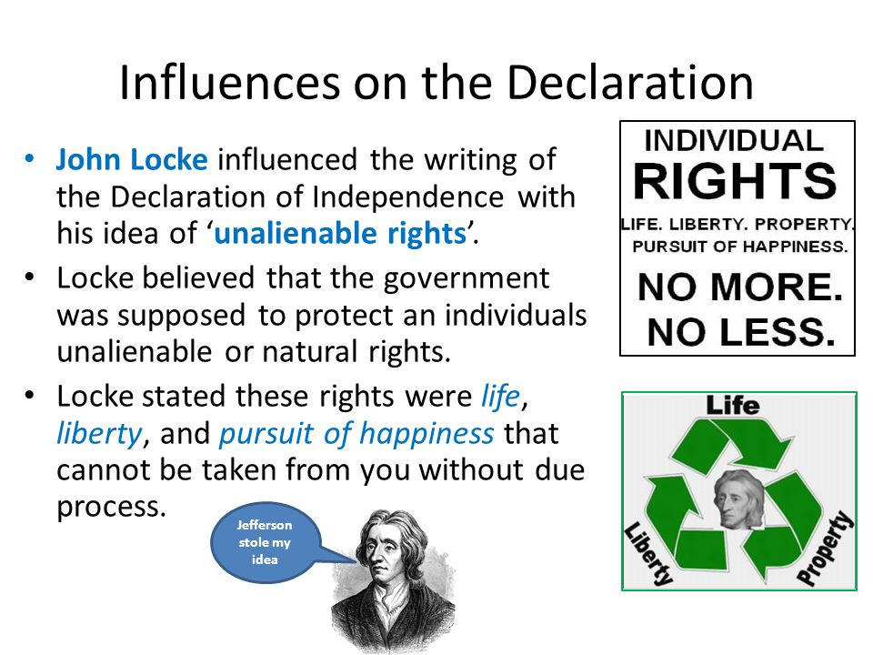 Influences on the Declaration John Locke influenced the writing of the Declaration of Independence with his idea of 'unalienable rights'.