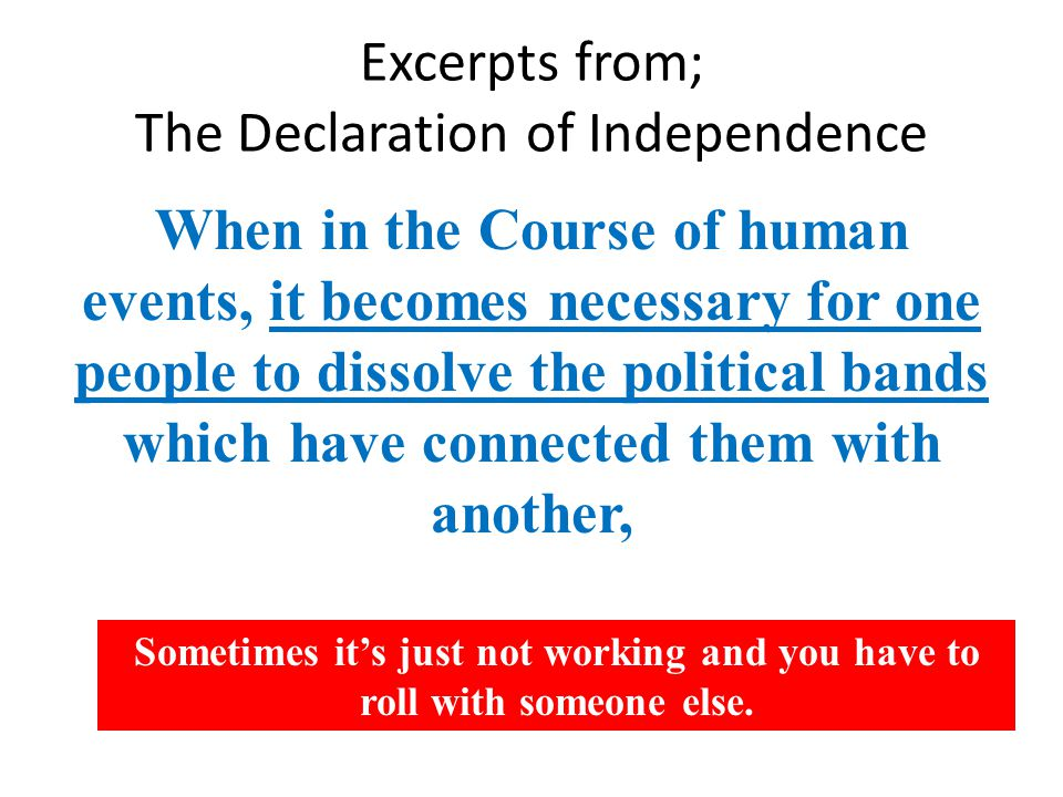 Excerpts from; The Declaration of Independence When in the Course of human events, it becomes necessary for one people to dissolve the political bands which have connected them with another, Sometimes it's just not working and you have to roll with someone else.