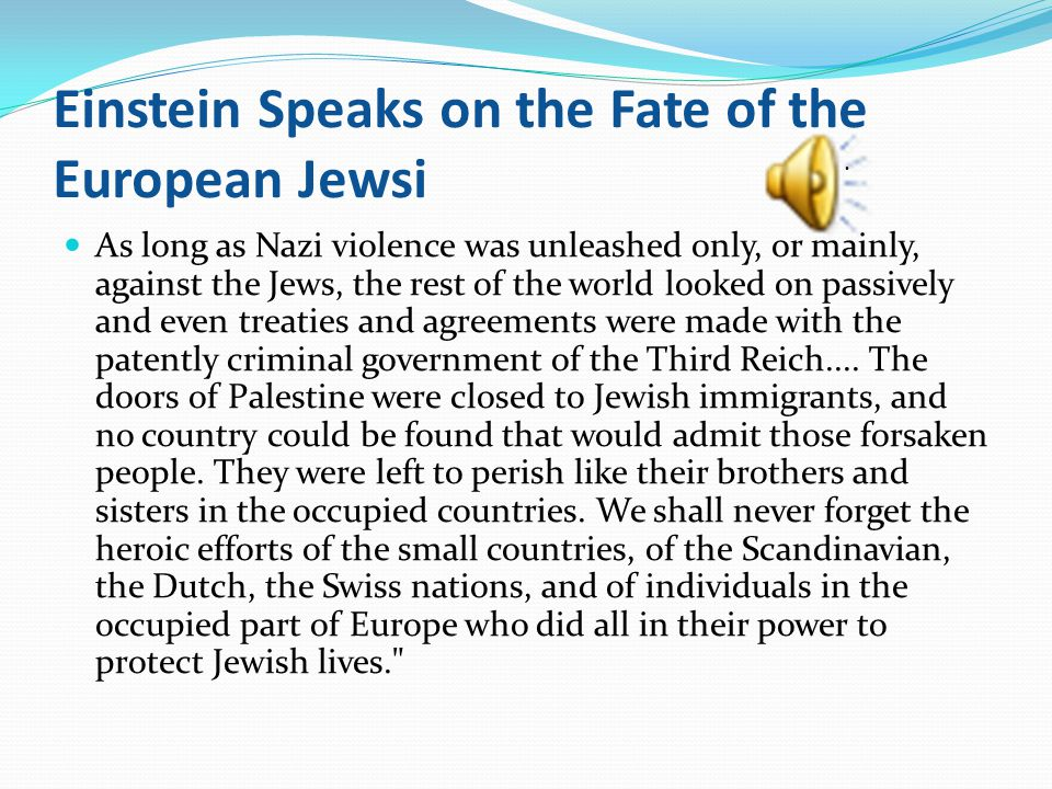 Einstein Speaks on the Fate of the European Jewsi As long as Nazi violence was unleashed only, or mainly, against the Jews, the rest of the world looked on passively and even treaties and agreements were made with the patently criminal government of the Third Reich....