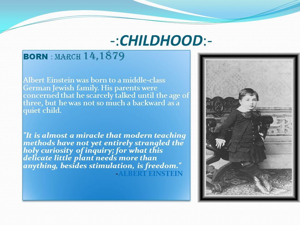 -:CHILDHOOD:- BORN : March 14,1879 Albert Einstein was born to a middle-class German Jewish family.