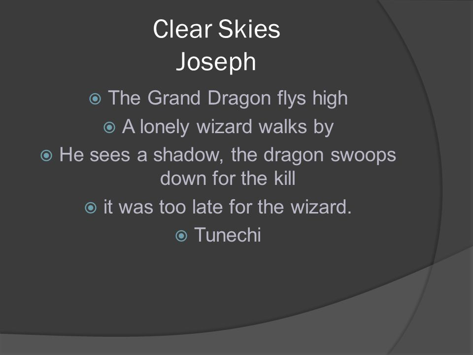 Clear Skies Joseph  The Grand Dragon flys high  A lonely wizard walks by  He sees a shadow, the dragon swoops down for the kill  it was too late for the wizard.