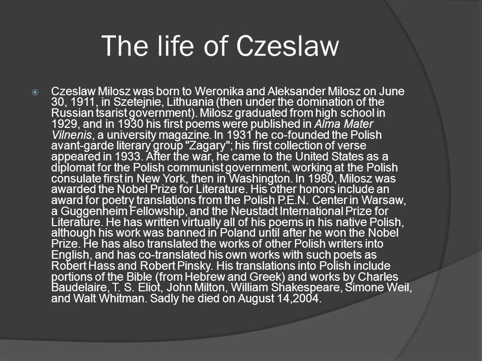The life of Czeslaw  Czeslaw Milosz was born to Weronika and Aleksander Milosz on June 30, 1911, in Szetejnie, Lithuania (then under the domination of the Russian tsarist government).