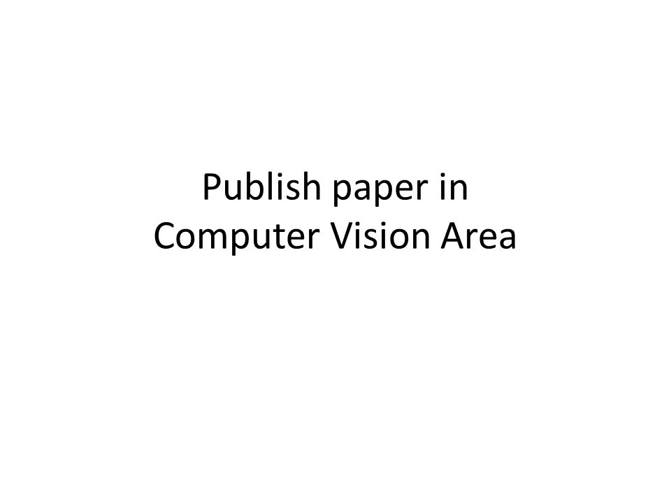 Conferences CVPR – Computer Vision and Pattern Recognition, since 1983 – Annual, held in US ICCV – International Conference on Computer Vision, since 1987 – Every other year, alternate in 3 continents ECCV – European Conference on Computer Vision, since 1990 – Every other year, held in Europe 2