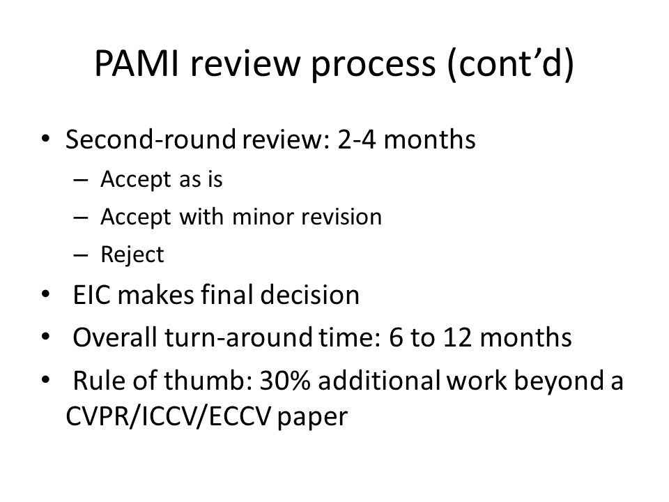 PAMI review process (cont'd) Second-round review: 2-4 months – Accept as is – Accept with minor revision – Reject EIC makes final decision Overall tur