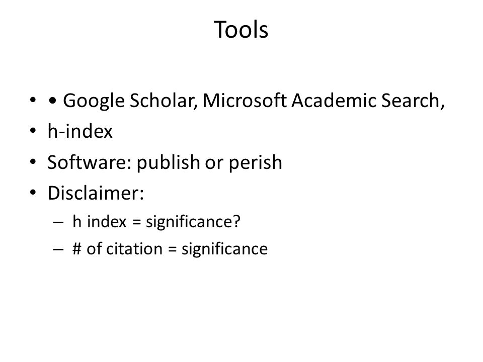 Tools Google Scholar, Microsoft Academic Search, h-index Software: publish or perish Disclaimer: – h index = significance? – # of citation = significa