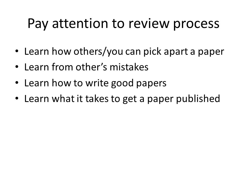 Pay attention to review process Learn how others/you can pick apart a paper Learn from other's mistakes Learn how to write good papers Learn what it t