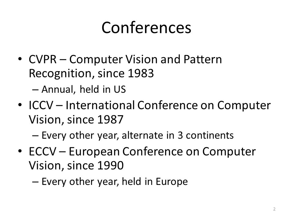 Conferences CVPR – Computer Vision and Pattern Recognition, since 1983 – Annual, held in US ICCV – International Conference on Computer Vision, since