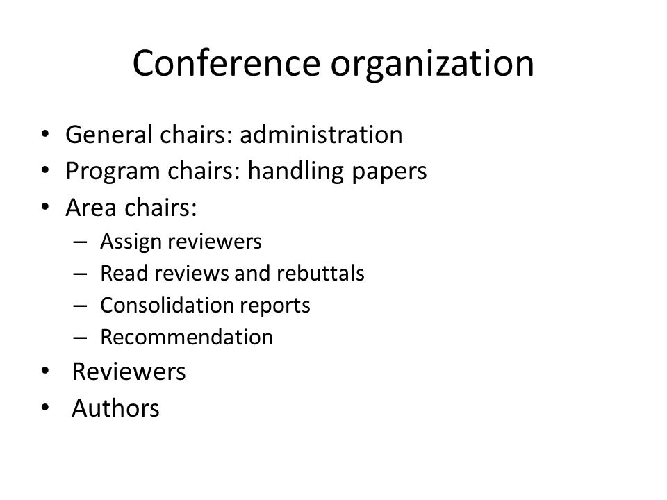 Conference organization General chairs: administration Program chairs: handling papers Area chairs: – Assign reviewers – Read reviews and rebuttals –