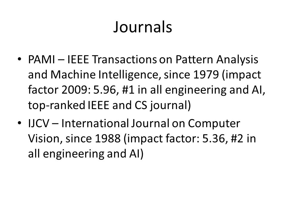 Journals (cont'd) CVIU – Computer Vision and Image Understanding IVC – Image and Vision Computing IEEE Transactions on Medical Imaging TIP – IEEE Transactions on Image Processing MVA – Machine Vision and Applications PR – Pattern Recognition TM – IEEE Transactions on Multimedia …