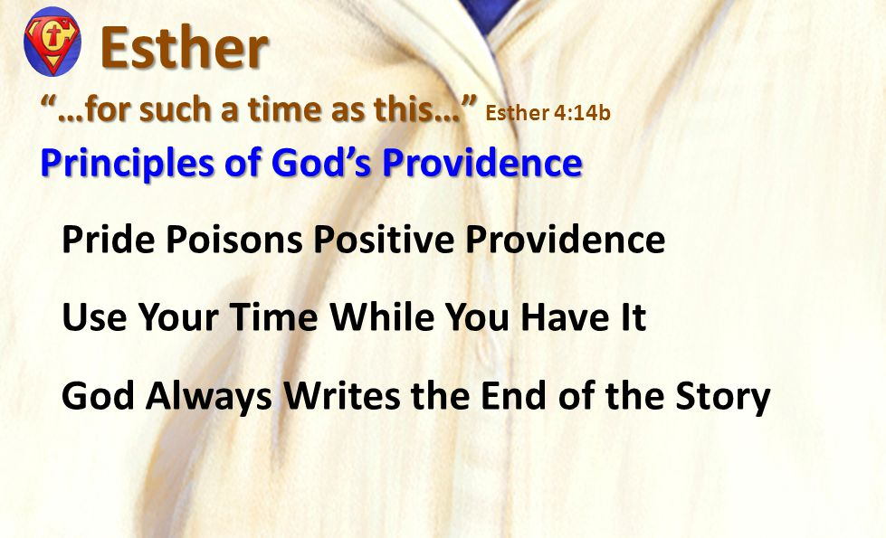 "Esther Esther ""…for such a time as this…"" ""…for such a time as this…"" Esther 4:14b Principles of God's Providence Pride Poisons Positive Providence Us"