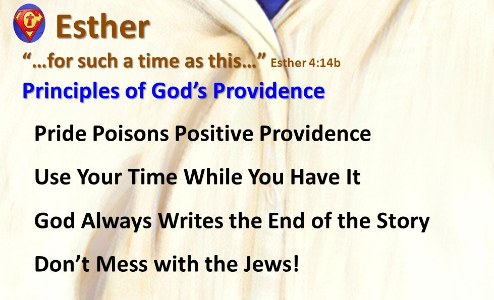 Esther Esther …for such a time as this… …for such a time as this… Esther 4:14b Principles of God's Providence Pride Poisons Positive Providence Use Your Time While You Have It God Always Writes the End of the Story Don't Mess with the Jews!