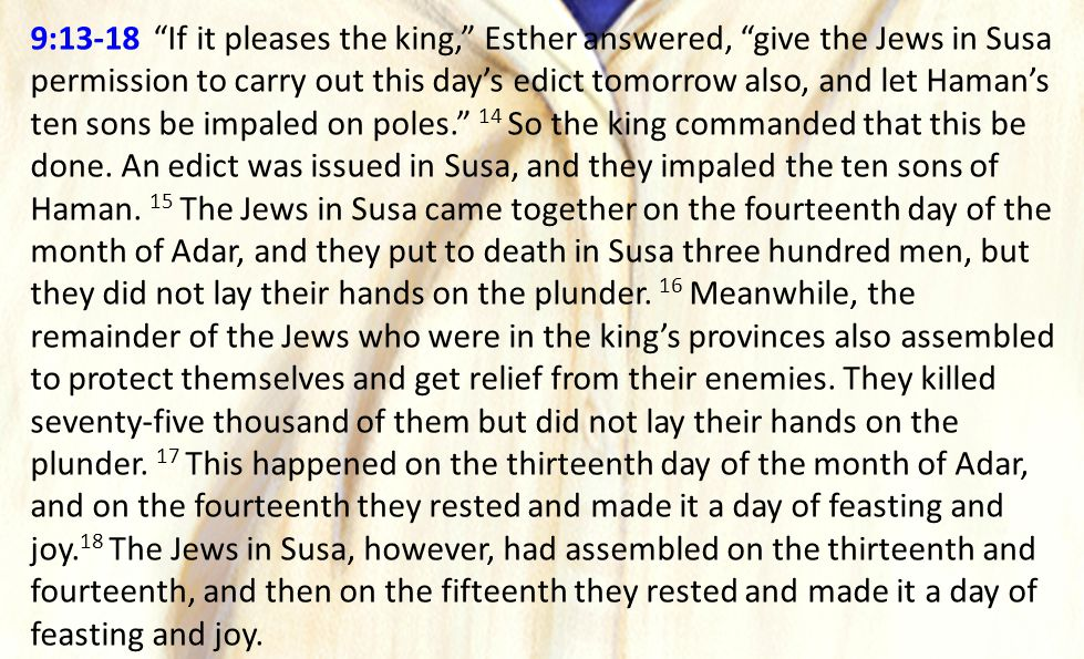 "9:13-18 ""If it pleases the king,"" Esther answered, ""give the Jews in Susa permission to carry out this day's edict tomorrow also, and let Haman's ten"