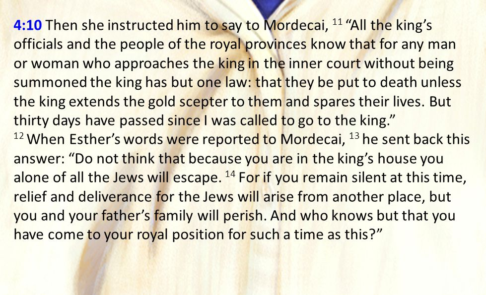 4:10 Then she instructed him to say to Mordecai, 11 All the king's officials and the people of the royal provinces know that for any man or woman who approaches the king in the inner court without being summoned the king has but one law: that they be put to death unless the king extends the gold scepter to them and spares their lives.