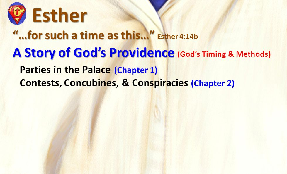 Esther Esther …for such a time as this… …for such a time as this… Esther 4:14b A Story of God's Providence A Story of God's Providence (God's Timing & Methods) Parties in the Palace (Chapter 1) Contests, Concubines, & Conspiracies (Chapter 2)