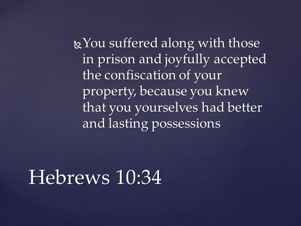  You suffered along with those in prison and joyfully accepted the confiscation of your property, because you knew that you yourselves had better and lasting possessions Hebrews 10:34