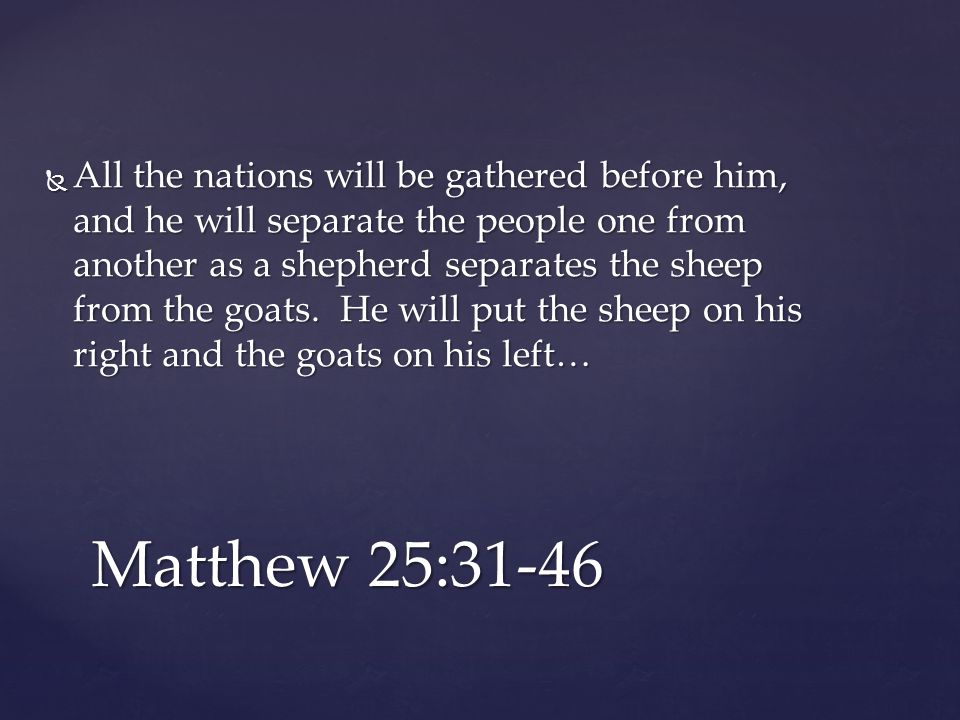  All the nations will be gathered before him, and he will separate the people one from another as a shepherd separates the sheep from the goats.