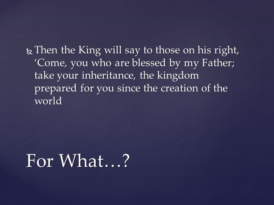  Then the King will say to those on his right, 'Come, you who are blessed by my Father; take your inheritance, the kingdom prepared for you since the creation of the world For What…