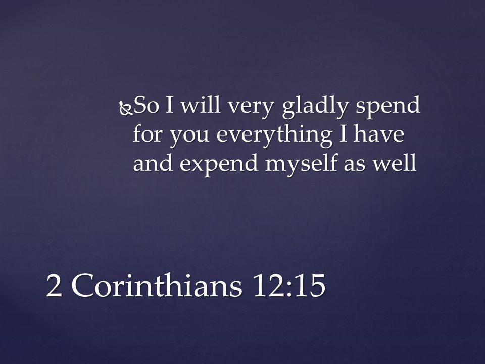  So I will very gladly spend for you everything I have and expend myself as well 2 Corinthians 12:15
