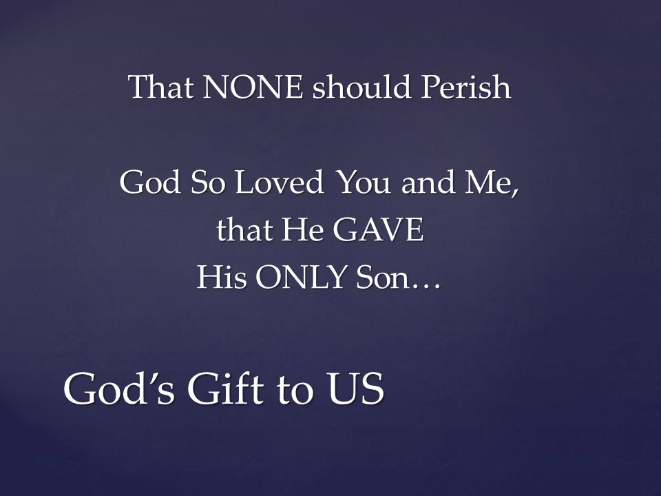 That NONE should Perish God So Loved You and Me, that He GAVE His ONLY Son… God's Gift to US