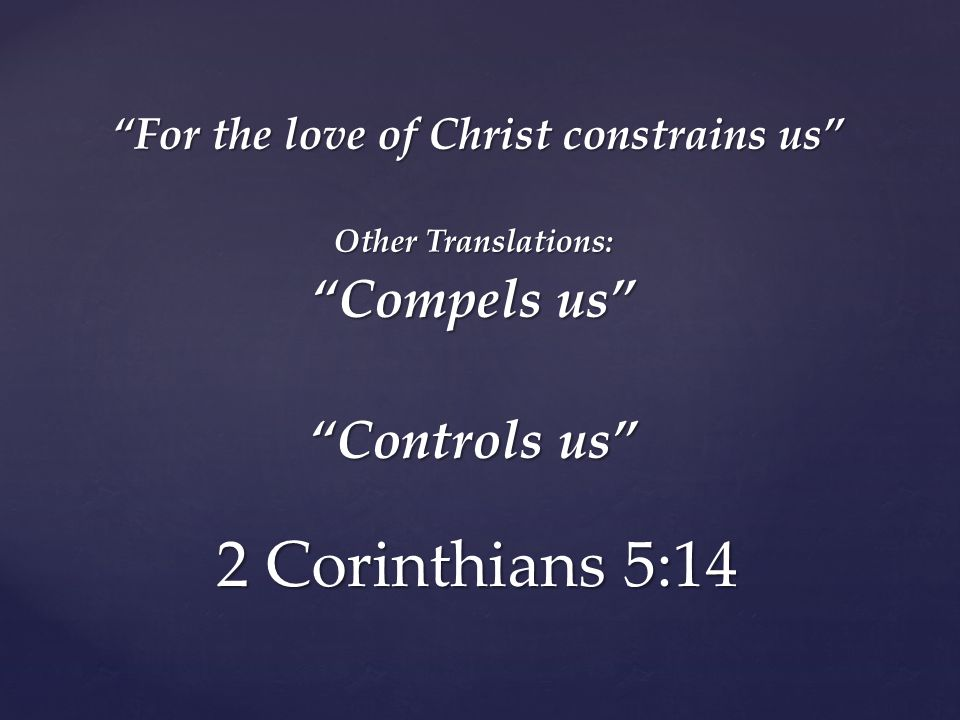 2 Corinthians 5:14 For the love of Christ constrains us Other Translations: Compels us Controls us
