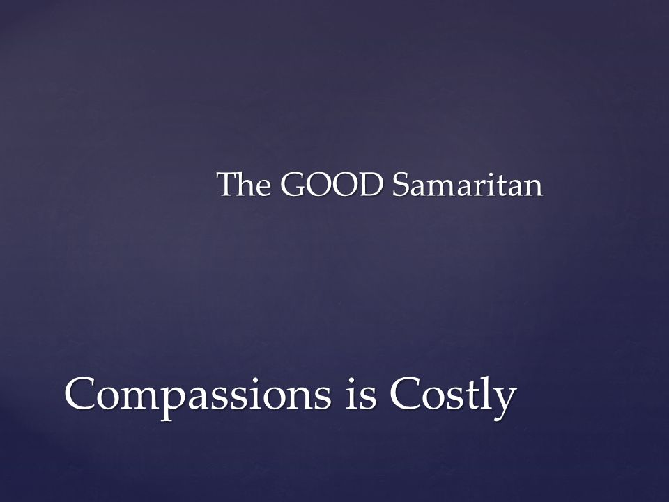 The GOOD Samaritan Compassions is Costly
