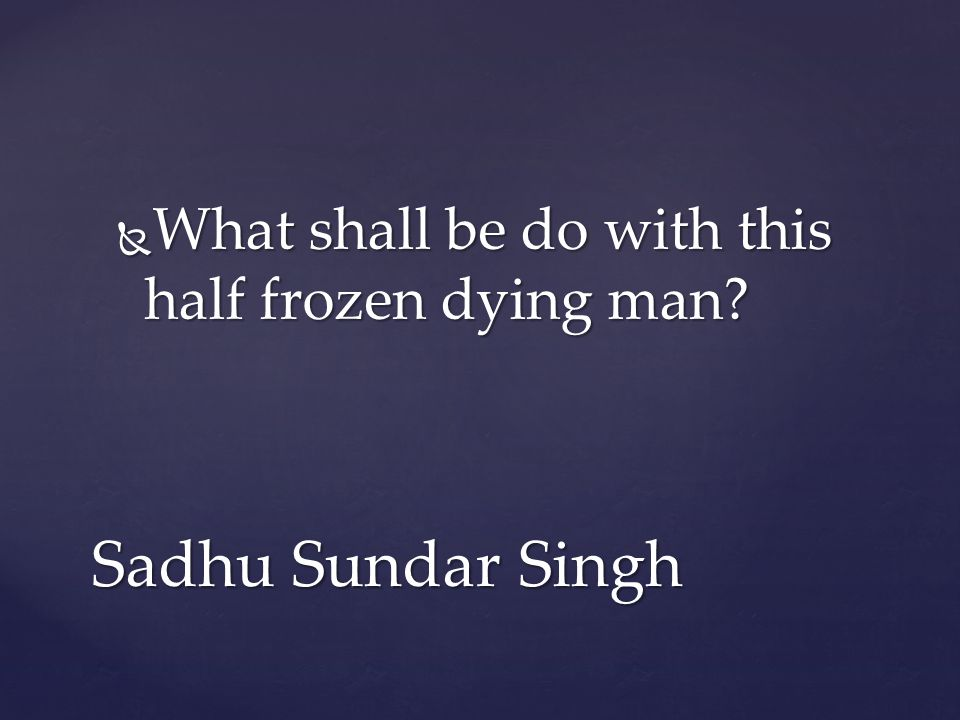  What shall be do with this half frozen dying man Sadhu Sundar Singh