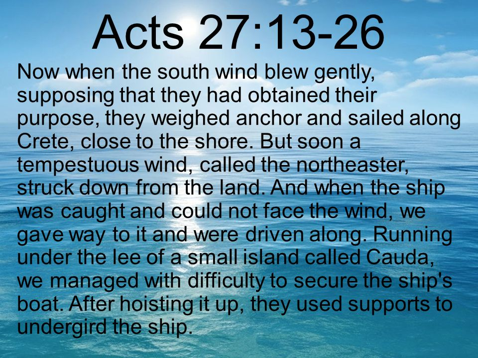 Acts 27:13-26 Now when the south wind blew gently, supposing that they had obtained their purpose, they weighed anchor and sailed along Crete, close to the shore.