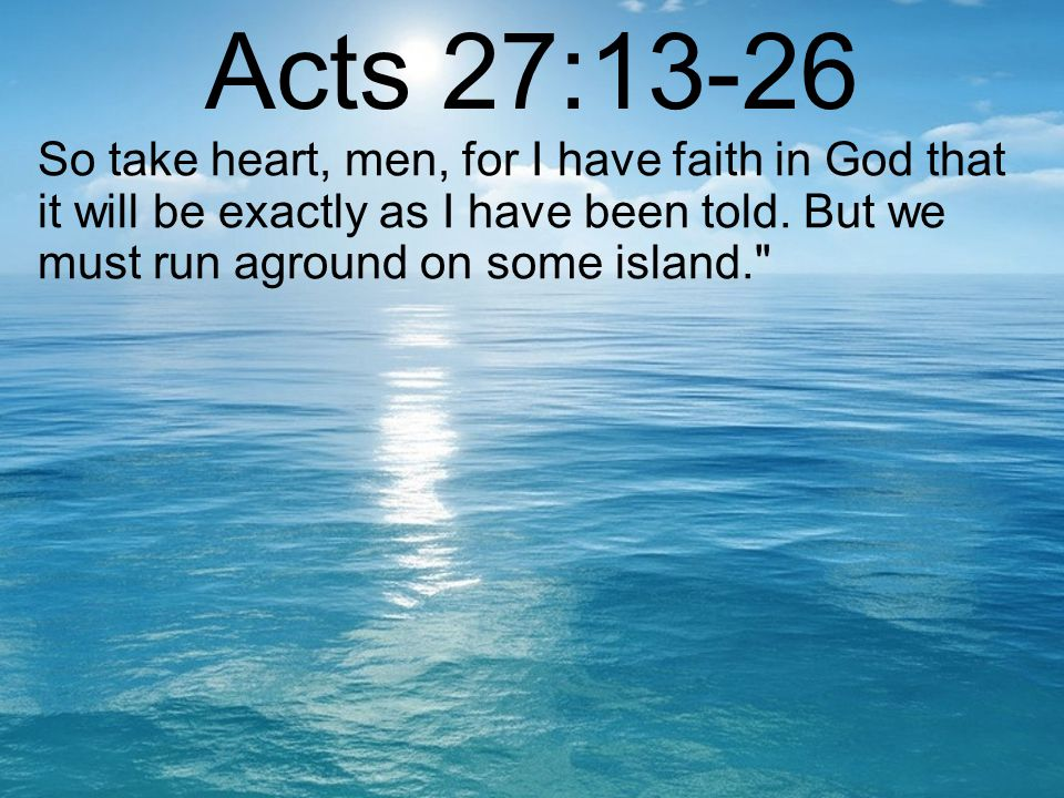 Acts 27:13-26 So take heart, men, for I have faith in God that it will be exactly as I have been told.
