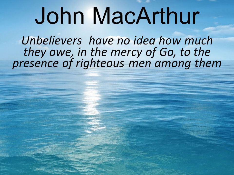 John MacArthur Unbelievers have no idea how much they owe, in the mercy of Go, to the presence of righteous men among them