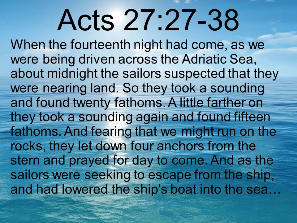 Acts 27:27-38 When the fourteenth night had come, as we were being driven across the Adriatic Sea, about midnight the sailors suspected that they were nearing land.