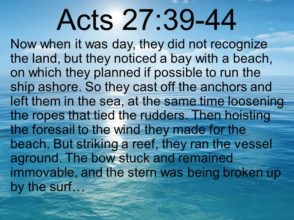 Acts 27:39-44 Now when it was day, they did not recognize the land, but they noticed a bay with a beach, on which they planned if possible to run the ship ashore.