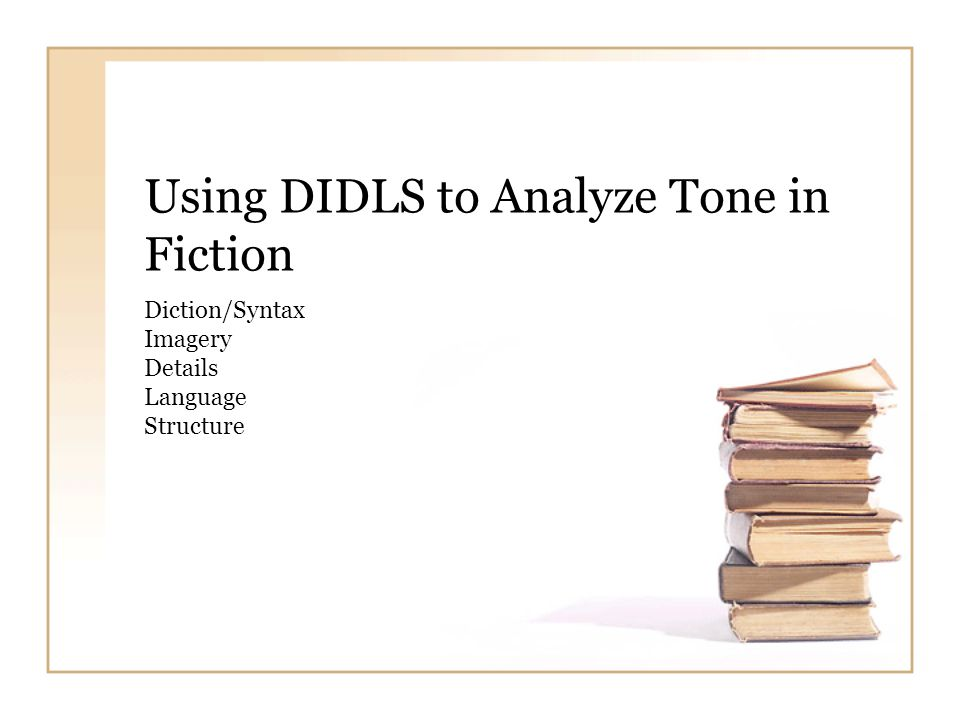 Using DIDLS to Analyze Tone in Fiction Diction/Syntax Imagery Details Language Structure