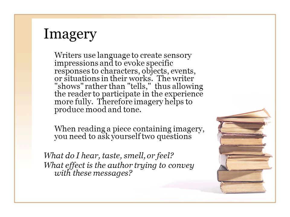 Imagery Writers use language to create sensory impressions and to evoke specific responses to characters, objects, events, or situations in their work