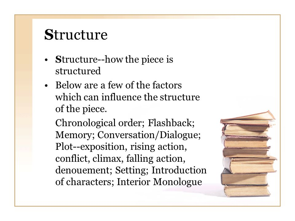 Structure Structure--how the piece is structured Below are a few of the factors which can influence the structure of the piece. Chronological order; F