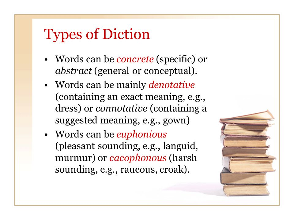 Types of Diction Words can be concrete (specific) or abstract (general or conceptual). Words can be mainly denotative (containing an exact meaning, e.