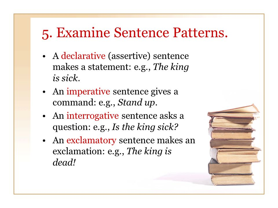5. Examine Sentence Patterns. A declarative (assertive) sentence makes a statement: e.g., The king is sick. An imperative sentence gives a command: e.